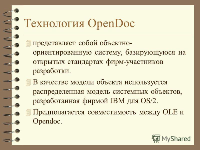 Технология OpenDoc 4 представляет собой объектно- ориентированную систему, базирующуюся на открытых стандартах фирм-участников разработки. 4 В качестве модели объекта используется распределенная модель системных объектов, разработанная фирмой IBM для