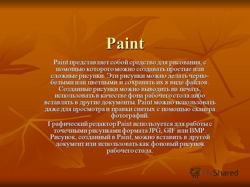 Paint Paint представляет собой средство для рисования, с помощью которого можно создавать простые или сложные рисунки. Эти рисунки можно делать черно- белыми или цветными и сохранять их в виде файлов. Созданные рисунки можно выводить на печать, испол