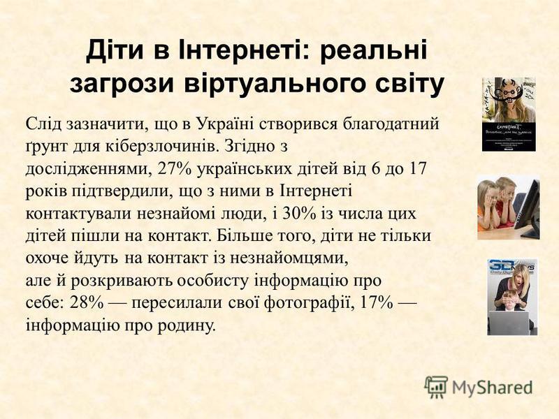 Діти в Інтернеті: реальні загрози віртуального світу Слід зазначити, що в Україні створився благодатний ґрунт для кіберзлочинів. Згідно з дослідженнями, 27% українських дітей від 6 до 17 років підтвердили, що з ними в Інтернеті контактували незнайомі