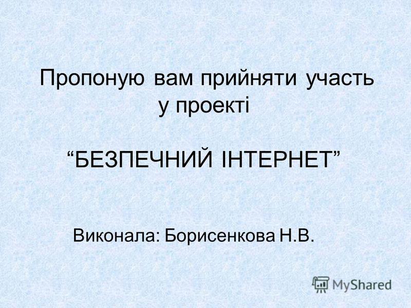 Пропоную вам прийняти участь у проекті БЕЗПЕЧНИЙ ІНТЕРНЕТ Виконала: Борисенкова Н.В.