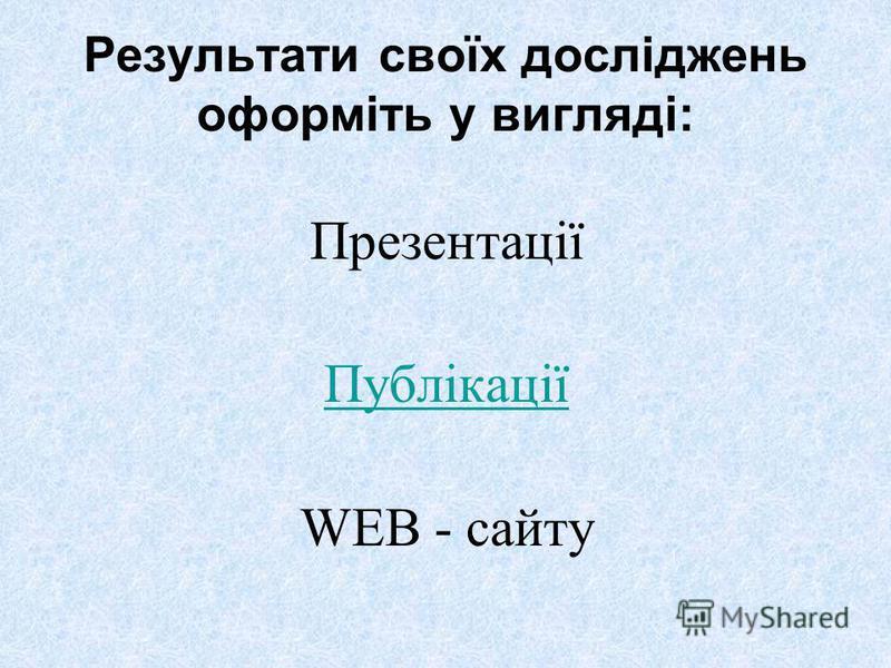 Результати своїх досліджень оформіть у вигляді: Презентації Публікації WEB - сайту