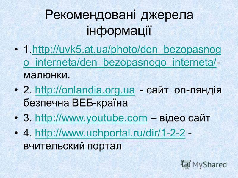 Рекомендовані джерела інформації 1.http://uvk5.at.ua/photo/den_bezopasnog o_interneta/den_bezopasnogo_interneta/- малюнки.http://uvk5.at.ua/photo/den_bezopasnog o_interneta/den_bezopasnogo_interneta/ 2. http://onlandia.org.ua - сайт on-ляндія безпечн
