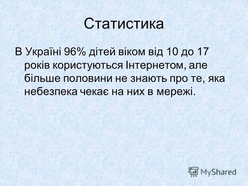 Статистика В Україні 96% дітей віком від 10 до 17 років користуються Інтернетом, але більше половини не знають про те, яка небезпека чекає на них в мережі.