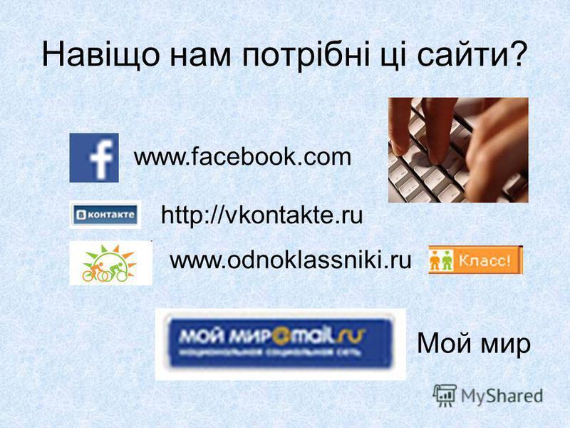 Навіщо нам потрібні ці сайти? www.odnoklassniki.ru www.facebook.com http://vkontakte.ru Мой мир
