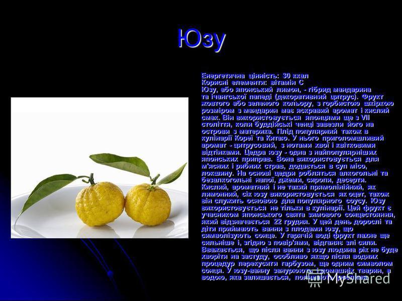 Юзу Енергетична цінність: 30 ккал Корисні елементи: вітамін С Юзу, або японський лимон, - гібрид мандарина та ічангської папеді (декоративний цитрус). Фрукт жовтого або зеленого кольору, з горбистою шкіркою розміром з мандарин має яскравий аромат і к
