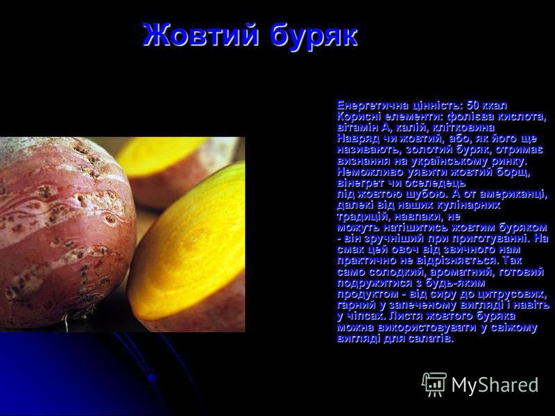 Жовтий буряк Енергетична цінність: 50 ккал Корисні елементи: фолієва кислота, вітамін А, калій, клітковина Навряд чи жовтий, або, як його ще називають, золотий буряк, отримає визнання на українському ринку. Неможливо уявити жовтий борщ, вінегрет чи о