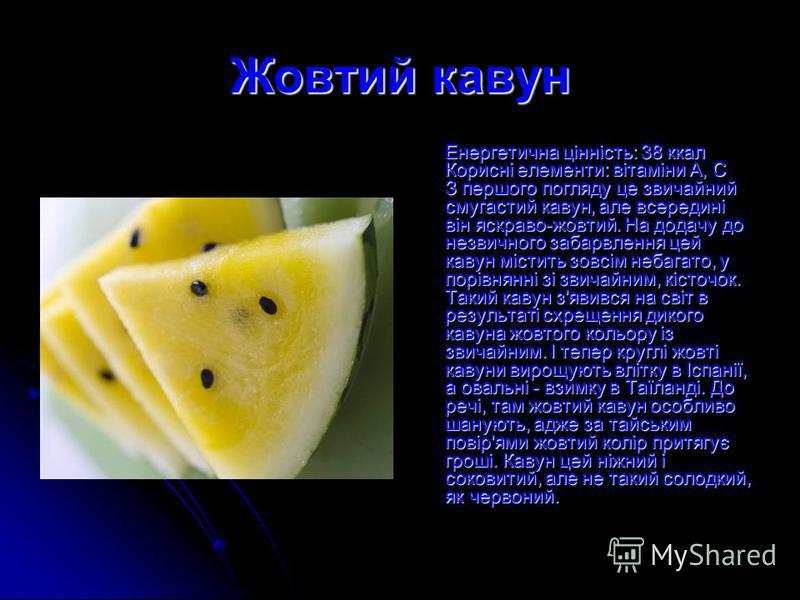 Жовтий кавун Енергетична цінність: 38 ккал Корисні елементи: вітаміни А, С З першого погляду це звичайний смугастий кавун, але всередині він яскраво-жовтий. На додачу до незвичного забарвлення цей кавун містить зовсім небагато, у порівнянні зі звичай