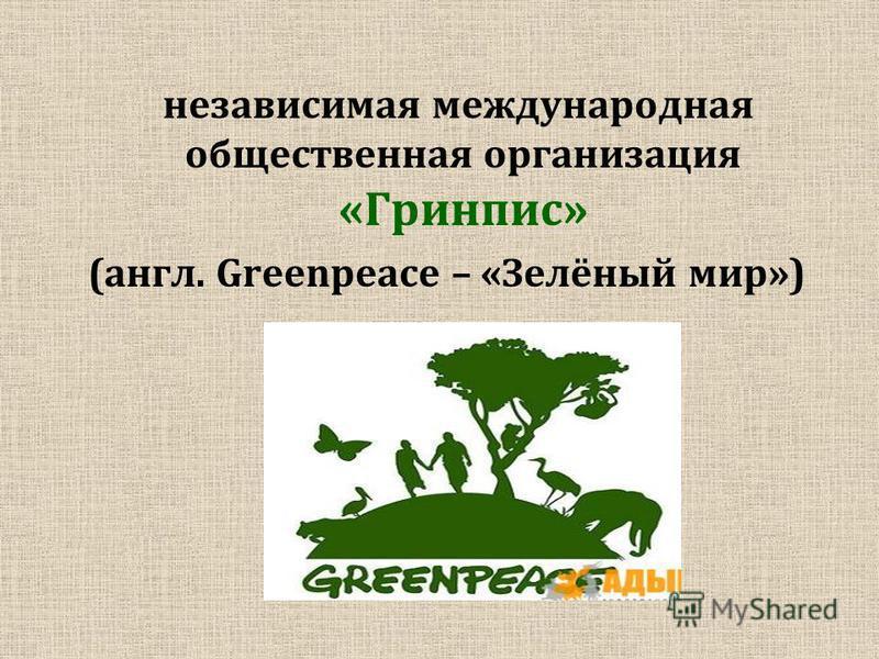 независимая международная общественная организация «Гринпис» (англ. Greenpeace – «Зелёный мир»)