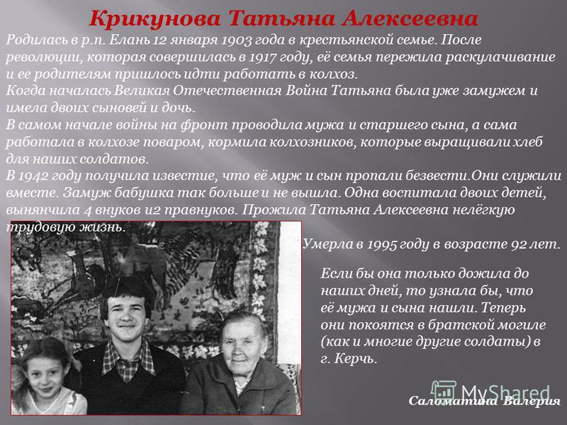 Крикунова Татьяна Алексеевна Родилась в р.п. Елань 12 января 1903 года в крестьянской семье. После революции, которая совершилась в 1917 году, её семья пережила раскулачивание и ее родителям пришлось идти работать в колхоз. Когда началась Великая Оте