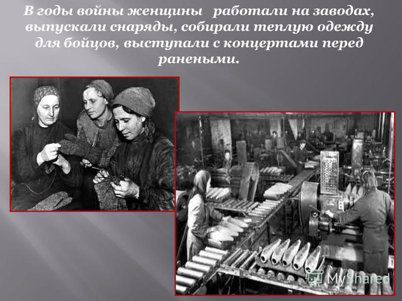 В годы войны женщины работали на заводах, выпускали снаряды, собирали теплую одежду для бойцов, выступали с концертами перед ранеными.