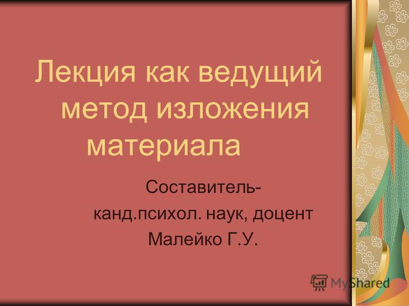 Лекция как ведущий метод изложения материала Составитель- канд.психол. наук, доцент Малейко Г.У.