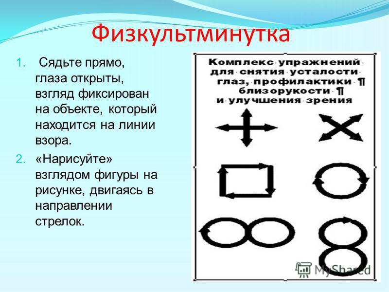 Физкультминутка 1. Сядьте прямо, глаза открыты, взгляд фиксирован на объекте, который находится на линии взора. 2. «Нарисуйте» взглядом фигуры на рисунке, двигаясь в направлении стрелок.
