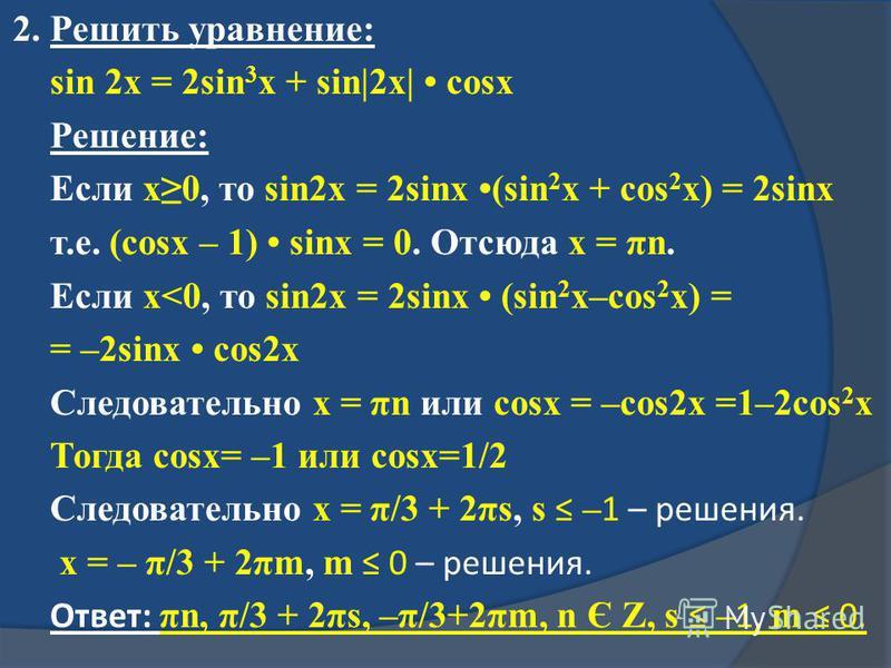 2. Решить уравнение: sin 2x = 2sin 3 x + sin|2x| cosx Решение: Если x0, то sin2x = 2sinx (sin 2 x + cos 2 x) = 2sinx т.е. (cosx – 1) sinx = 0. Отсюда x = πn. Если x<0, то sin2x = 2sinx (sin 2 x–cos 2 x) = = –2sinx cos2x Следовательно x = πn или cosx