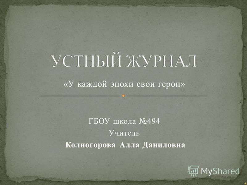 «У каждой эпохи свои герои» ГБОУ школа 494 Учитель Колногорова Алла Даниловна