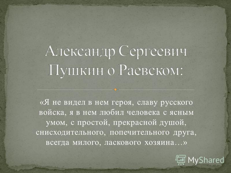«Я не видел в нем героя, славу русского войска, я в нем любил человека с ясным умом, с простой, прекрасной душой, снисходительного, попечительного друга, всегда милого, ласкового хозяина…»
