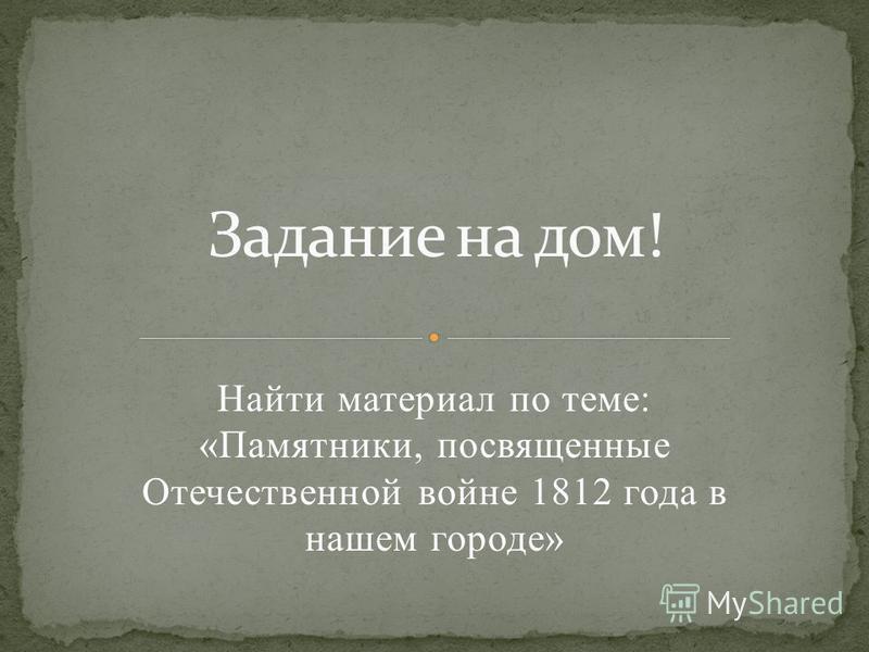 Найти материал по теме: «Памятники, посвященные Отечественной войне 1812 года в нашем городе»