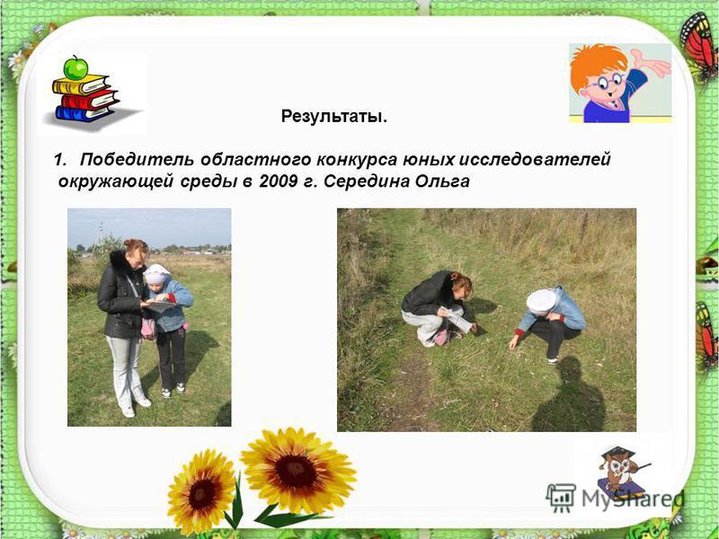 Результаты. 1. Победитель областного конкурса юных исследователей окружающей среды в 2009 г. Середина Ольга