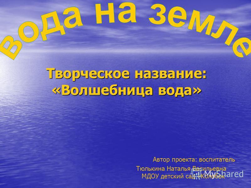 Творческое название: «Волшебница вода» Творческое название: «Волшебница вода» Автор проекта: воспитатель Тюлькина Наталья Васильевна МДОУ детский сад «Колобок