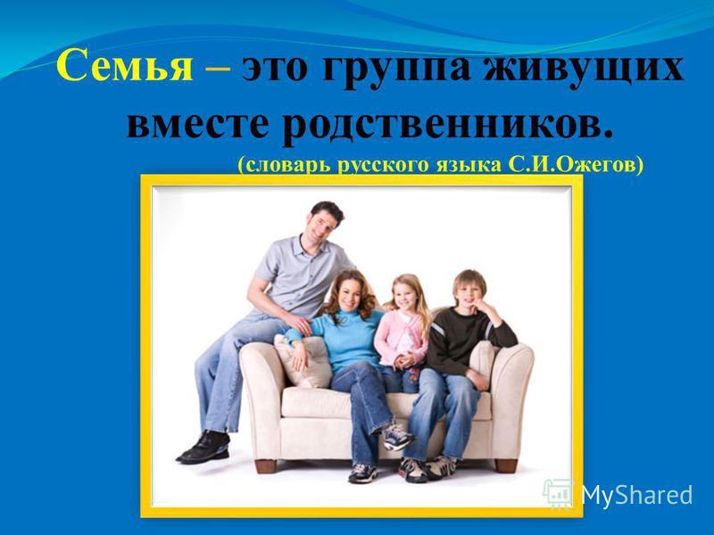Семья – это группа живущих вместе родственников. (словарь русского языка С.И.Ожегов)