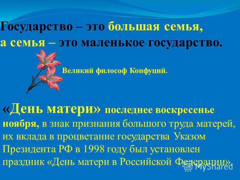 Государство – это большая семья, а семья – это маленькое государство. Великий философ Конфуций. «День матери» последнее воскресенье ноября, в знак признания большого труда матерей, их вклада в процветание государства Указом Президента РФ в 1998 году