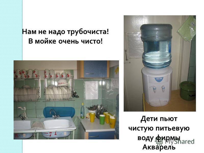 Нам не надо трубочиста! В мойке очень чисто! Дети пьют чистую питьевую воду фирмы Акварель