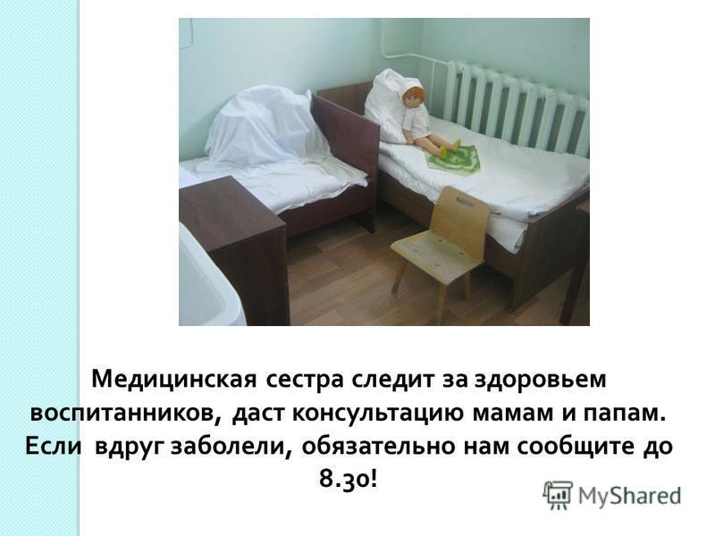 Медицинская сестра следит за здоровьем воспитанников, даст консультацию мамам и папам. Если вдруг заболели, обязательно нам сообщите до 8.30!