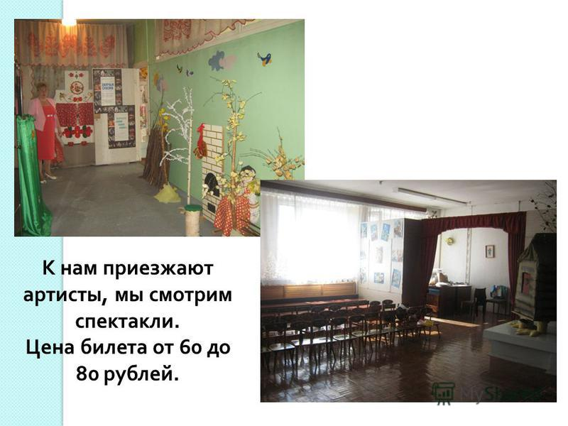 К нам приезжают артисты, мы смотрим спектакли. Цена билета от 60 до 80 рублей.