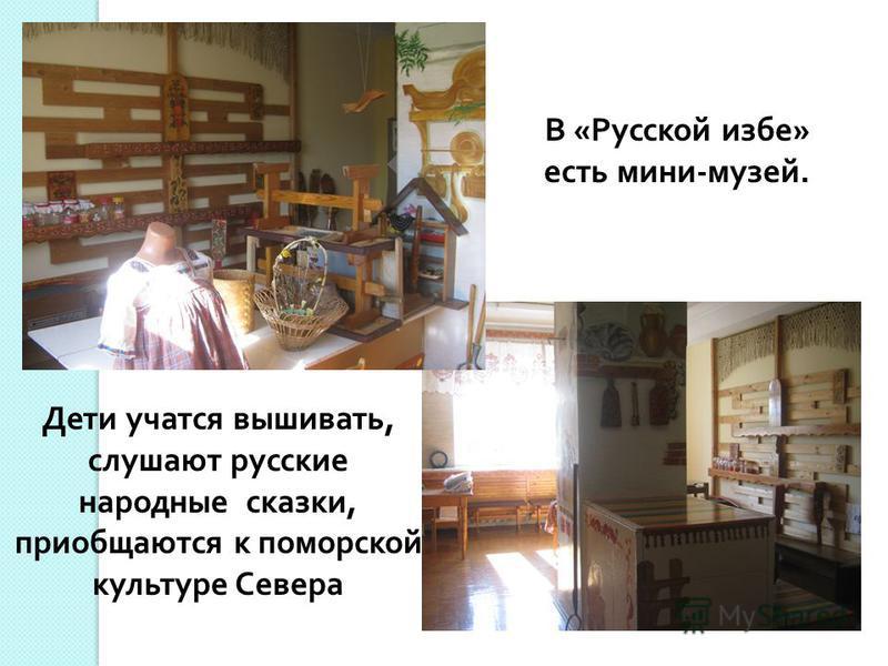 Дети учатся вышивать, слушают русские народные сказки, приобщаются к поморской культуре Севера В «Русской избе» есть мини-музей.
