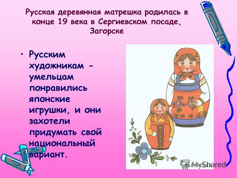 Русская деревянная матрешка родилась в конце 19 века в Сергиевском посаде, Загорске Русским художникам - умельцам понравились японские игрушки, и они захотели придумать свой национальный вариант.