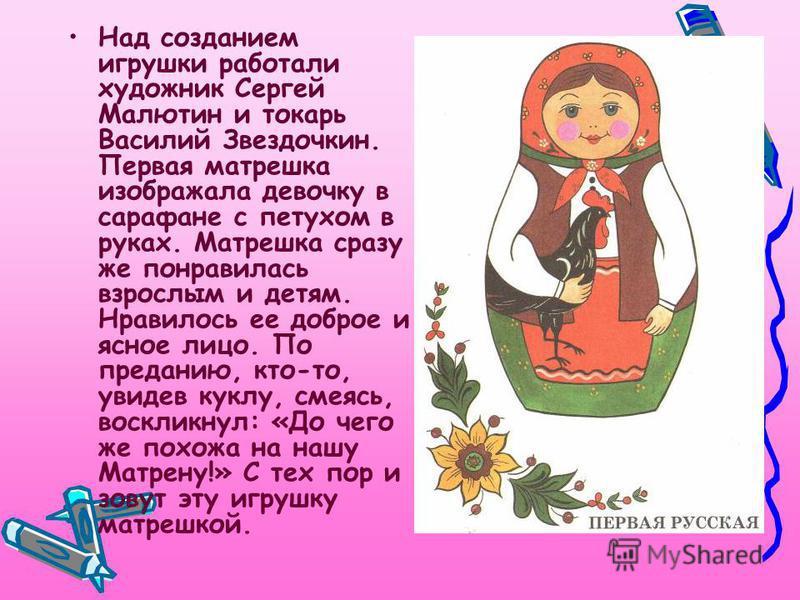 Над созданием игрушки работали художник Сергей Малютин и токарь Василий Звездочкин. Первая матрешка изображала девочку в сарафане с петухом в руках. Матрешка сразу же понравилась взрослым и детям. Нравилось ее доброе и ясное лицо. По преданию, кто-то