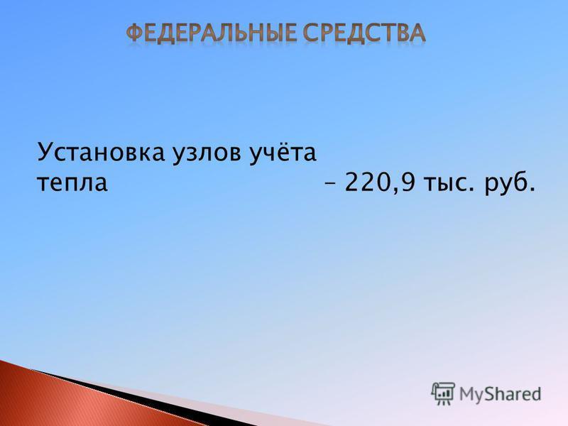 Установка узлов учёта тепла – 220,9 тыс. руб.