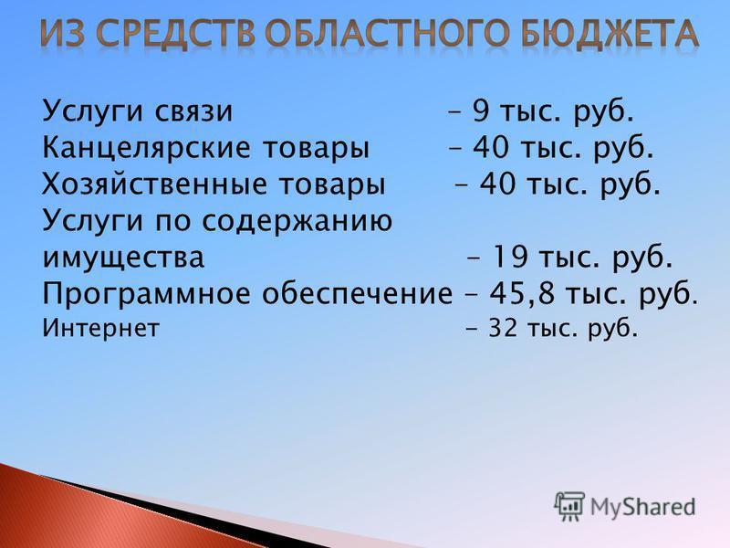 Услуги связи – 9 тыс. руб. Канцелярские товары – 40 тыс. руб. Хозяйственные товары – 40 тыс. руб. Услуги по содержанию имущества – 19 тыс. руб. Программное обеспечение – 45,8 тыс. руб. Интернет - 32 тыс. руб.