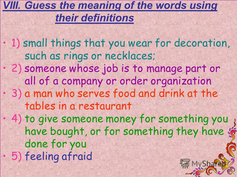 VIII. Guess the meaning of the words using their definitions 1) small things that you wear for decoration, such as rings or necklaces; 2) someone whose job is to manage part or all of a company or order organization 3) a man who serves food and drink