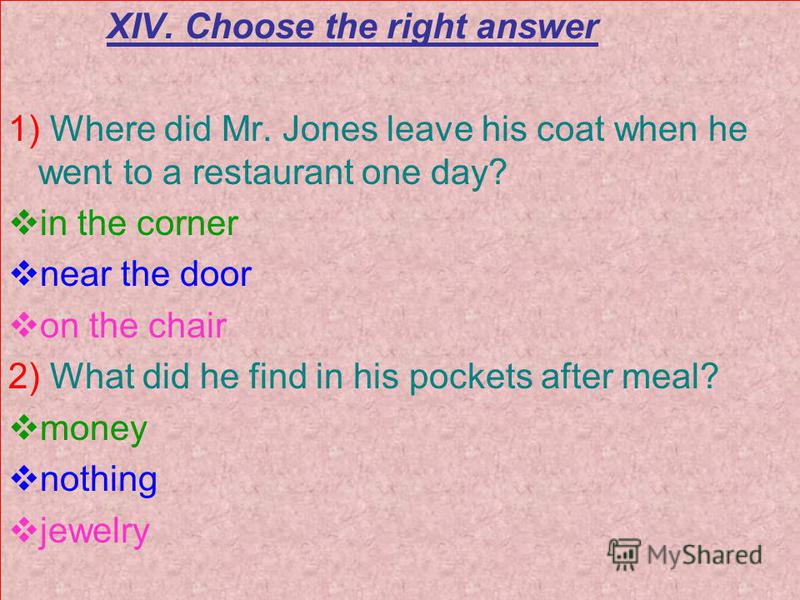 XIV. Choose the right answer 1) Where did Mr. Jones leave his coat when he went to a restaurant one day? in the corner near the door on the chair 2) What did he find in his pockets after meal? money nothing jewelry