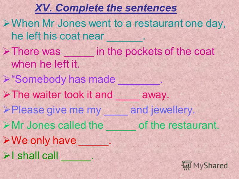 XV. Complete the sentences When Mr Jones went to a restaurant one day, he left his coat near ______. There was _____ in the pockets of the coat when he left it. Somebody has made _______. The waiter took it and ____ away. Please give me my ____ and j