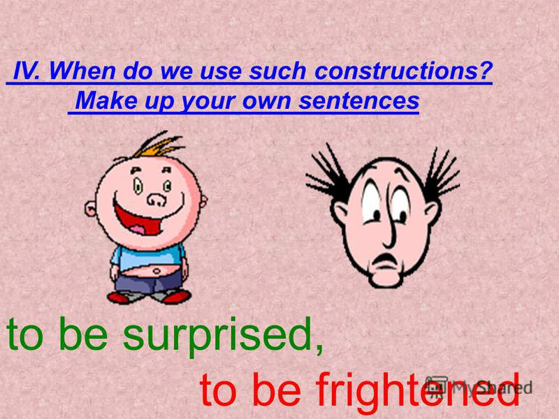 IV. When do we use such constructions? Make up your own sentences to be surprised, to be frightened