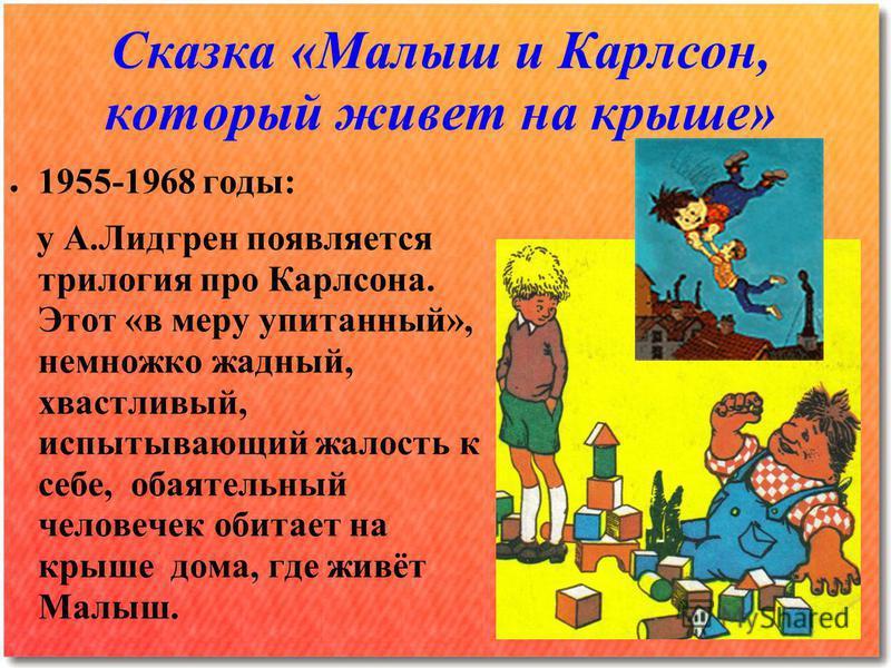 Сказка «Малыш и Карлсон, который живет на крыше» 1955-1968 годы: у А.Лидгрен появляется трилогия про Карлсона. Этот «в меру упитанный», немножко жадный, хвастливый, испытывающий жалость к себе, обаятельный человечек обитает на крыше дома, где живёт М