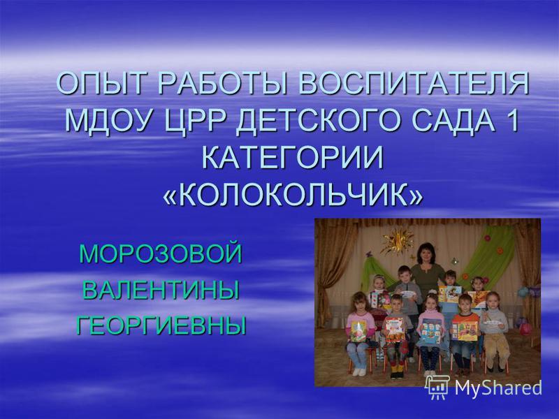 ОПЫТ РАБОТЫ ВОСПИТАТЕЛЯ МДОУ ЦРР ДЕТСКОГО САДА 1 КАТЕГОРИИ «КОЛОКОЛЬЧИК» МОРОЗОВОЙВАЛЕНТИНЫГЕОРГИЕВНЫ