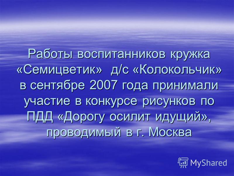 Работы воспитанников кружка «Семицветик» д/с «Колокольчик» в сентябре 2007 года принимали участие в конкурсе рисунков по ПДД «Дорогу осилит идущий», проводимый в г. Москва