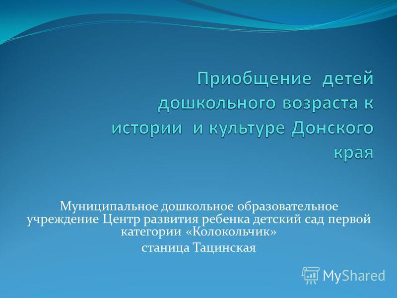 Муниципальное дошкольное образовательное учреждение Центр развития ребенка детский сад первой категории «Колокольчик» станица Тацинская