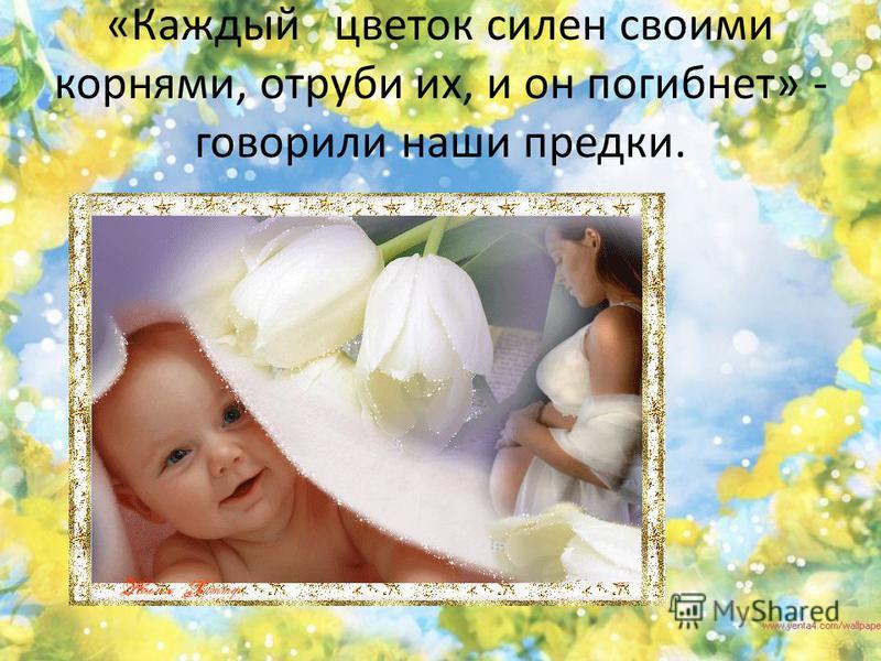 «Каждый цветок силен своими корнями, отруби их, и он погибнет» - говорили наши предки.