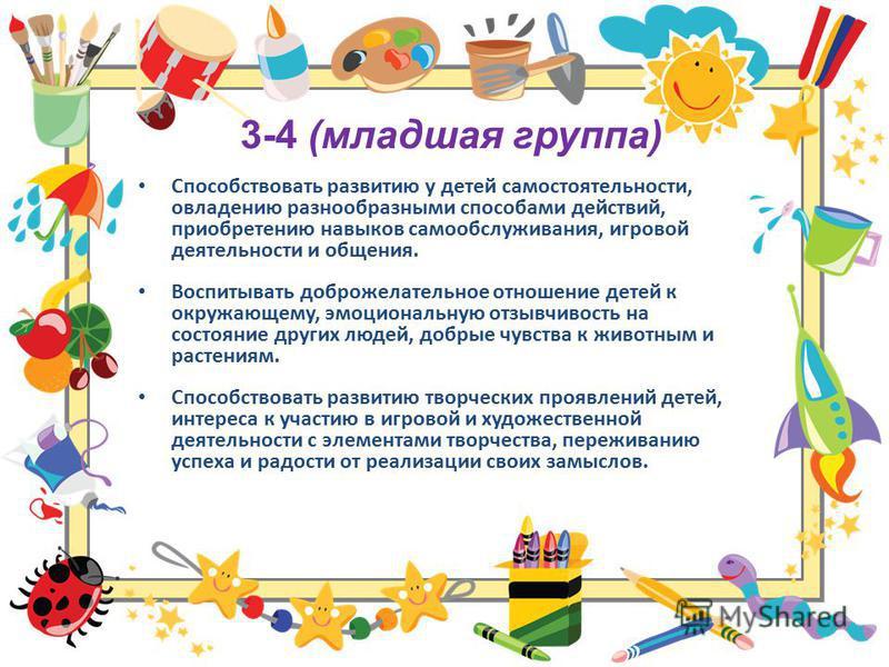 3-4 (младшая группа) Способствовать развитию у детей самостоятельности, овладению разнообразными способами действий, приобретению навыков самообслуживания, игровой деятельности и общения. Воспитывать доброжелательное отношение детей к окружающему, эм
