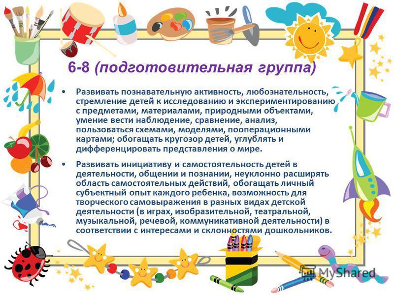 6-8 (подготовительная группа) Развивать познавательную активность, любознательность, стремление детей к исследованию и экспериментированию с предметами, материалами, природными объектами, умение вести наблюдение, сравнение, анализ, пользоваться схема
