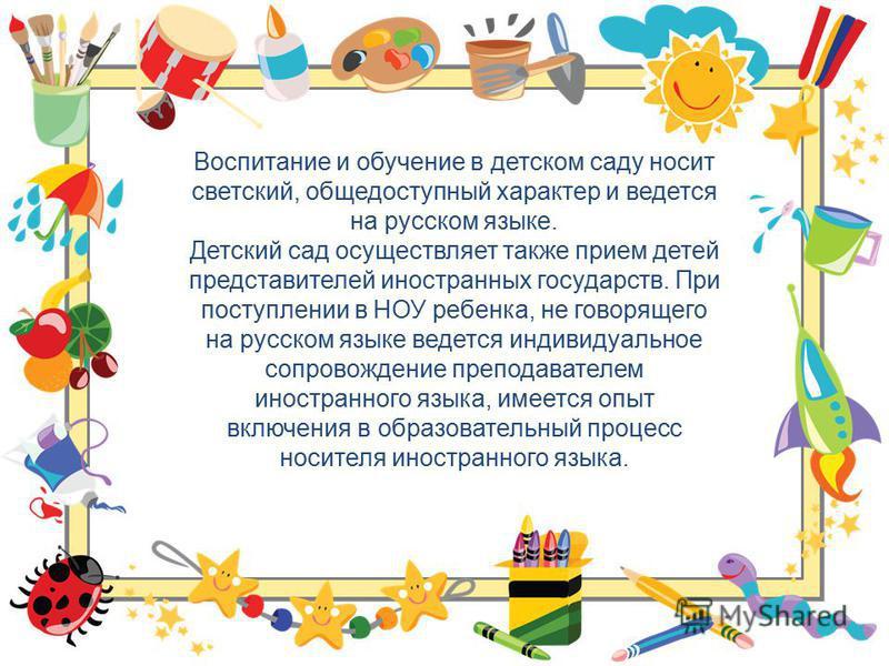 Воспитание и обучение в детском саду носит светский, общедоступный характер и ведется на русском языке. Детский сад осуществляет также прием детей представителей иностранных государств. При поступлении в НОУ ребенка, не говорящего на русском языке ве