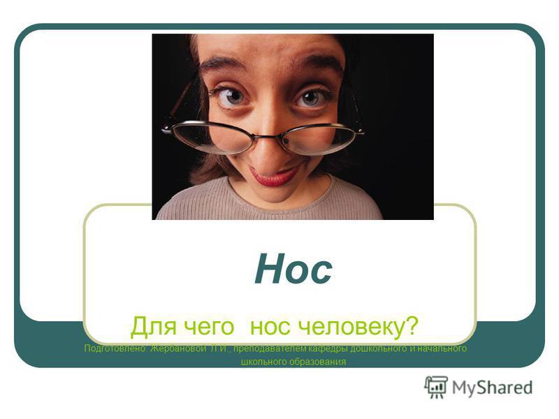 Нос Для чего нос человеку? Подготовлено: Жербановой Л.И., преподавателем кафедры дошкольного и начального школьного образования