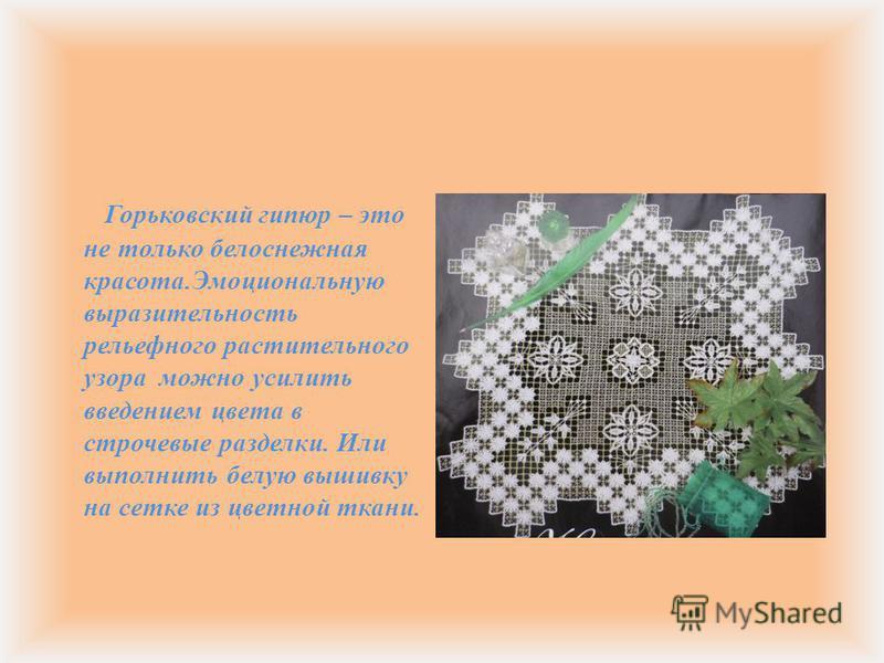 Горьковский гипюр – это не только белоснежная красота. Эмоциональную выразительность рельефного растительного узора можно усилить введением цвета в строчевые разделки. Или выполнить белую вышивку на сетке из цветной ткани.