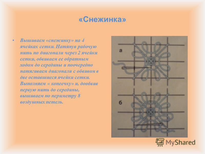 « Снежинка » Вышиваем « снежинку » на 4 ячейках сетки. Натянув рабочую нить по диагонали через 2 ячейки сетки, обвиваем ее обратным ходом до середины и поочередно натягиваем диагонали с обвивом в две оставшиеся ячейки сетки. Выполняем « копеечку » и,