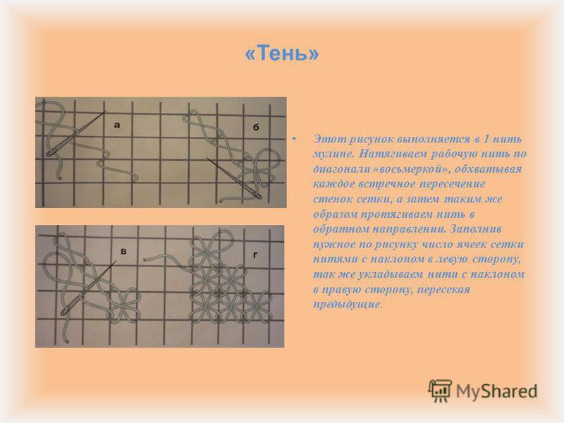 « Тень » Этот рисунок выполняется в 1 нить мулине. Натягиваем рабочую нить по диагонали « восьмеркой », обхватывая каждое встречное пересечение стенок сетки, а затем таким же образом протягиваем нить в обратном направлении. Заполнив нужное по рисунку