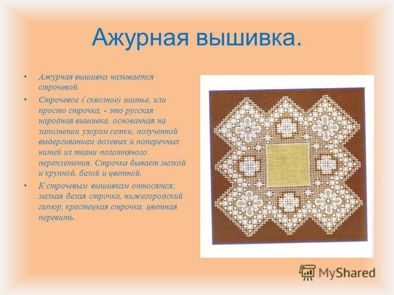 Ажурная вышивка. Ажурная вышивка называется строчевой. Строчевое ( сквозное ) шитье, или просто строчка, - это русская народная вышивка, основанная на заполнении узором сетки, полученной выдергиванием долевых и поперечных нитей из ткани полотняного п