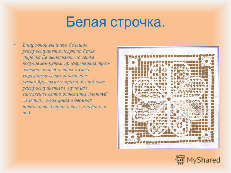 Белая строчка. В народной вышивке большое распространение получила белая строчка. Ее выполняют по сетке, получаемой путем продергивания трех - четырех нитей основы и утка. Перевитую сетку заполняют разнообразными узорами. К наиболее распространенным